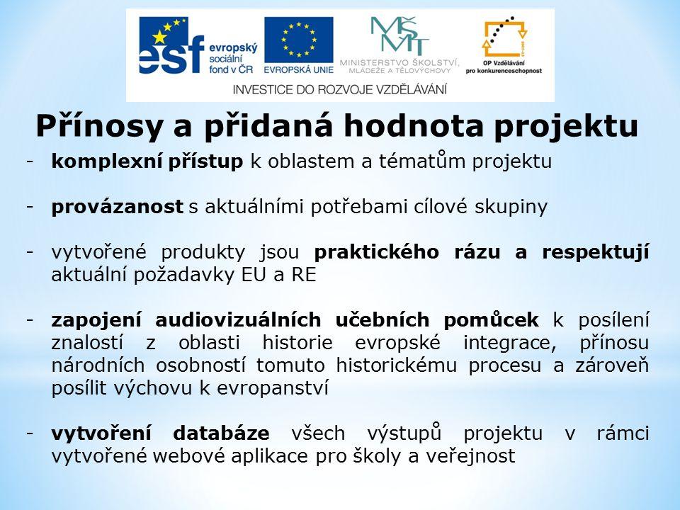-komplexní přístup k oblastem a tématům projektu -provázanost s aktuálními potřebami cílové skupiny -vytvořené produkty jsou praktického rázu a respektují aktuální požadavky EU a RE -zapojení audiovizuálních učebních pomůcek k posílení znalostí z oblasti historie evropské integrace, přínosu národních osobností tomuto historickému procesu a zároveň posílit výchovu k evropanství -vytvoření databáze všech výstupů projektu v rámci vytvořené webové aplikace pro školy a veřejnost Přínosy a přidaná hodnota projektu