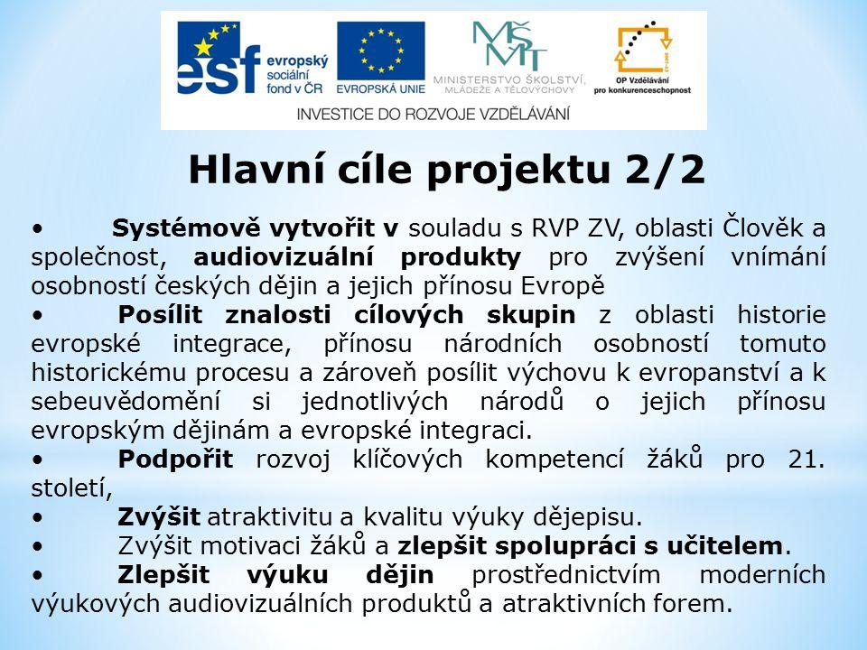 Hlavní cíle projektu 2/2 Systémově vytvořit v souladu s RVP ZV, oblasti Člověk a společnost, audiovizuální produkty pro zvýšení vnímání osobností českých dějin a jejich přínosu Evropě Posílit znalosti cílových skupin z oblasti historie evropské integrace, přínosu národních osobností tomuto historickému procesu a zároveň posílit výchovu k evropanství a k sebeuvědomění si jednotlivých národů o jejich přínosu evropským dějinám a evropské integraci.