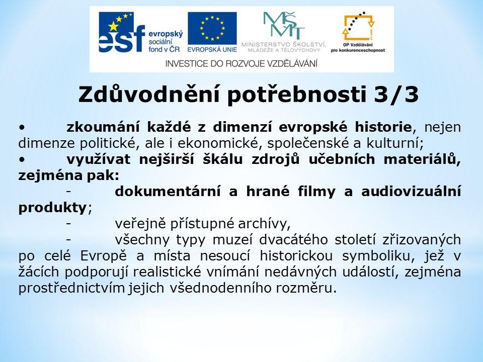 Zdůvodnění potřebnosti 3/3 zkoumání každé z dimenzí evropské historie, nejen dimenze politické, ale i ekonomické, společenské a kulturní; využívat nejširší škálu zdrojů učebních materiálů, zejména pak: -dokumentární a hrané filmy a audiovizuální produkty; -veřejně přístupné archívy, -všechny typy muzeí dvacátého století zřizovaných po celé Evropě a místa nesoucí historickou symboliku, jež v žácích podporují realistické vnímání nedávných událostí, zejména prostřednictvím jejich všednodenního rozměru.