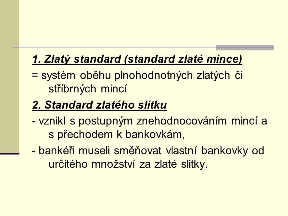 1. Zlatý standard (standard zlaté mince) = systém oběhu plnohodnotných zlatých či stříbrných mincí 2. Standard zlatého slitku - vznikl s postupným zne