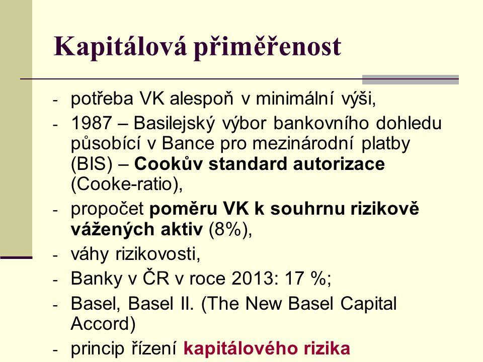 Kapitálová přiměřenost - potřeba VK alespoň v minimální výši, - 1987 – Basilejský výbor bankovního dohledu působící v Bance pro mezinárodní platby (BIS) – Cookův standard autorizace (Cooke-ratio), - propočet poměru VK k souhrnu rizikově vážených aktiv (8%), - váhy rizikovosti, - Banky v ČR v roce 2013: 17 %; - Basel, Basel II.