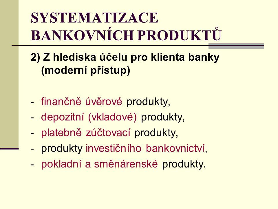 2) Z hlediska účelu pro klienta banky (moderní přístup) - finančně úvěrové produkty, - depozitní (vkladové) produkty, - platebně zúčtovací produkty, - produkty investičního bankovnictví, - pokladní a směnárenské produkty.