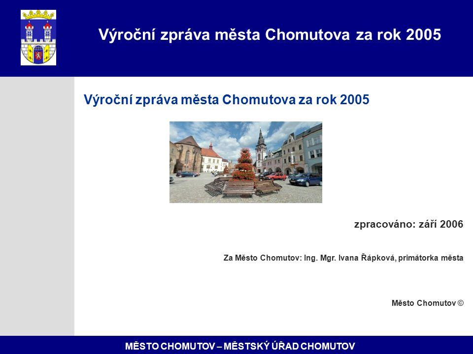 MĚSTO CHOMUTOV – MĚSTSKÝ ÚŘAD CHOMUTOV Výroční zpráva města Chomutova za rok 2005 zpracováno: září 2006 Za Město Chomutov: Ing.