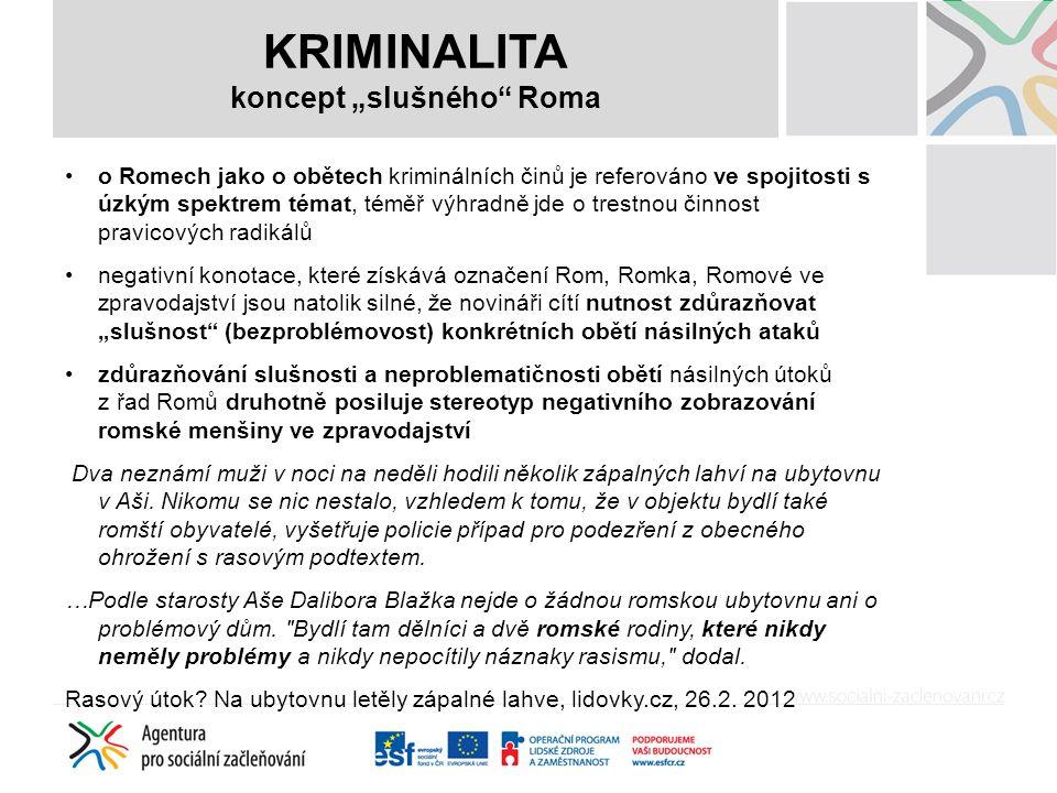 """KRIMINALITA koncept """"slušného Roma o Romech jako o obětech kriminálních činů je referováno ve spojitosti s úzkým spektrem témat, téměř výhradně jde o trestnou činnost pravicových radikálů negativní konotace, které získává označení Rom, Romka, Romové ve zpravodajství jsou natolik silné, že novináři cítí nutnost zdůrazňovat """"slušnost (bezproblémovost) konkrétních obětí násilných ataků zdůrazňování slušnosti a neproblematičnosti obětí násilných útoků z řad Romů druhotně posiluje stereotyp negativního zobrazování romské menšiny ve zpravodajství Dva neznámí muži v noci na neděli hodili několik zápalných lahví na ubytovnu v Aši."""
