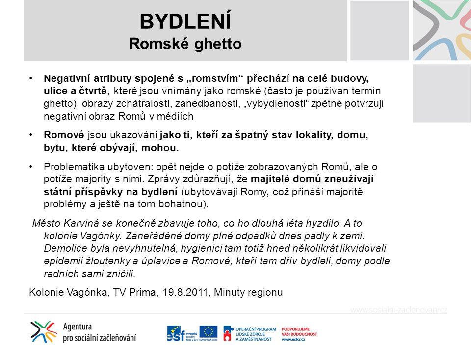 """BYDLENÍ Romské ghetto Negativní atributy spojené s """"romstvím přechází na celé budovy, ulice a čtvrtě, které jsou vnímány jako romské (často je používán termín ghetto), obrazy zchátralosti, zanedbanosti, """"vybydlenosti zpětně potvrzují negativní obraz Romů v médiích Romové jsou ukazováni jako ti, kteří za špatný stav lokality, domu, bytu, které obývají, mohou."""
