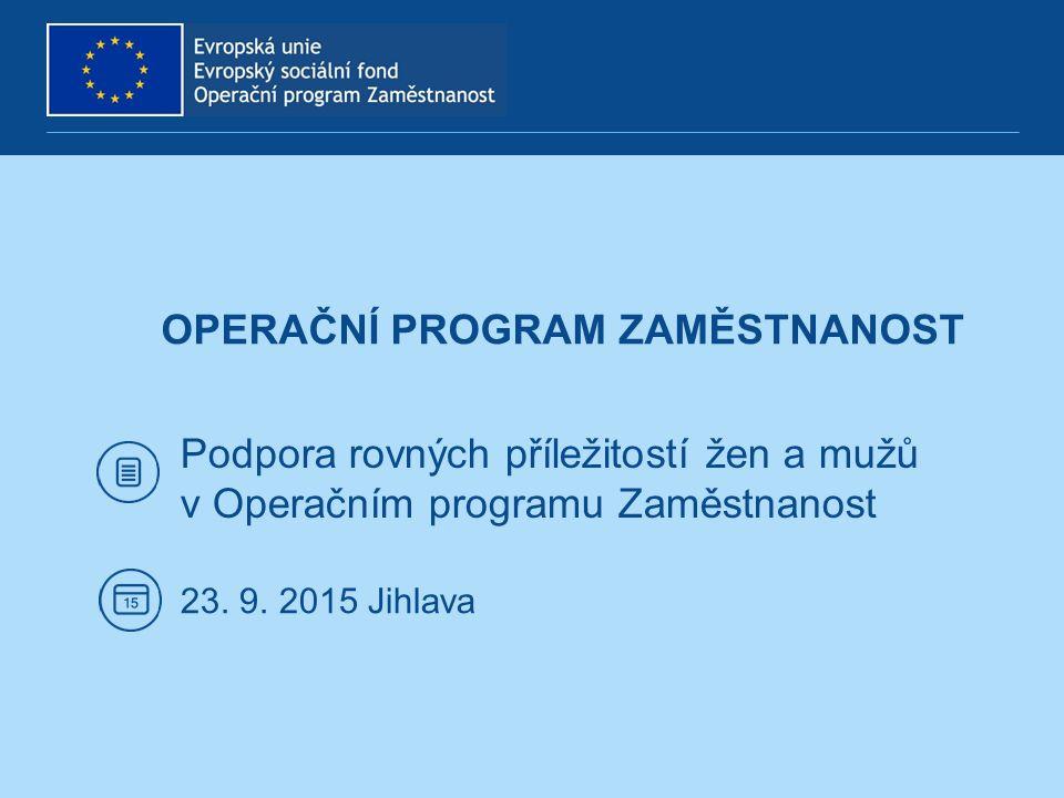 OPERAČNÍ PROGRAM ZAMĚSTNANOST Podpora rovných příležitostí žen a mužů v Operačním programu Zaměstnanost 23. 9. 2015 Jihlava