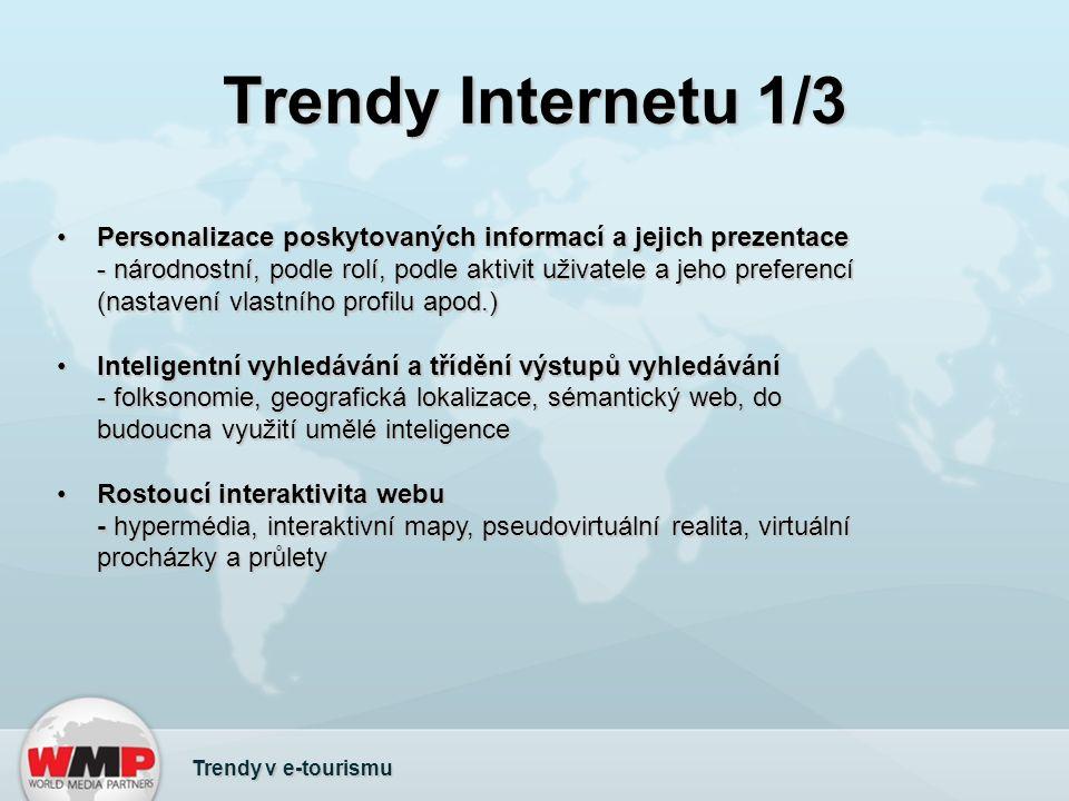 Trendy Internetu 1/3 Trendy v e-tourismu Personalizace poskytovaných informací a jejich prezentace - národnostní, podle rolí, podle aktivit uživatele a jeho preferencí (nastavení vlastního profilu apod.)Personalizace poskytovaných informací a jejich prezentace - národnostní, podle rolí, podle aktivit uživatele a jeho preferencí (nastavení vlastního profilu apod.) Inteligentní vyhledávání a třídění výstupů vyhledávání - folksonomie, geografická lokalizace, sémantický web, do budoucna využití umělé inteligenceInteligentní vyhledávání a třídění výstupů vyhledávání - folksonomie, geografická lokalizace, sémantický web, do budoucna využití umělé inteligence Rostoucí interaktivita webu - hypermédia, interaktivní mapy, pseudovirtuální realita, virtuální procházky a průletyRostoucí interaktivita webu - hypermédia, interaktivní mapy, pseudovirtuální realita, virtuální procházky a průlety