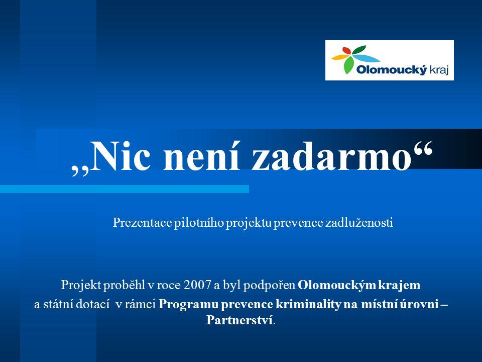 """"""" Nic není zadarmo Prezentace pilotního projektu prevence zadluženosti Projekt proběhl v roce 2007 a byl podpořen Olomouckým krajem a státní dotací v rámci Programu prevence kriminality na místní úrovni – Partnerství."""