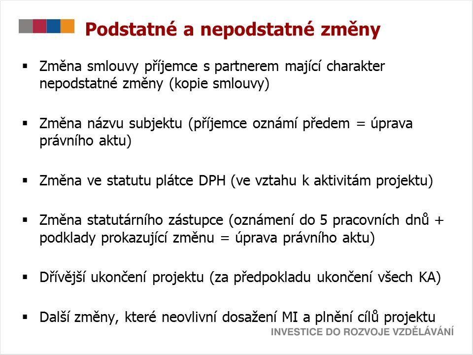 Podstatné a nepodstatné změny  Změna smlouvy příjemce s partnerem mající charakter nepodstatné změny (kopie smlouvy)  Změna názvu subjektu (příjemce oznámí předem = úprava právního aktu)  Změna ve statutu plátce DPH (ve vztahu k aktivitám projektu)  Změna statutárního zástupce (oznámení do 5 pracovních dnů + podklady prokazující změnu = úprava právního aktu)  Dřívější ukončení projektu (za předpokladu ukončení všech KA)  Další změny, které neovlivní dosažení MI a plnění cílů projektu