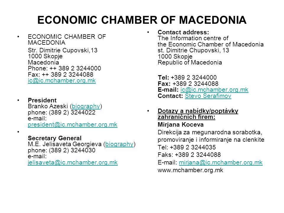 ECONOMIC CHAMBER OF MACEDONIA Str. Dimitrie Cupovski,13 1000 Skopje Macedonia Phone: ++ 389 2 3244000 Fax: ++ 389 2 3244088 ic@ic.mchamber.org.mk ic@i