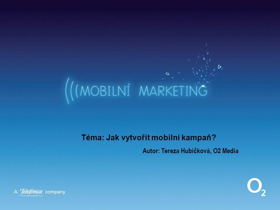 Téma: Jak vytvořit mobilní kampaň? Autor: Tereza Hubičková, O2 Media