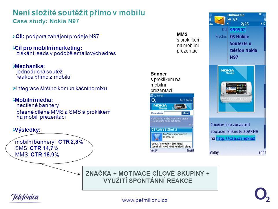 Není složité soutěžit přímo v mobilu Case study: Nokia N97  Cíl: podpora zahájení prodeje N97  Cíl pro mobilní marketing: získání leads v podobě emailových adres  Mechanika: jednoduchá soutěž reakce přímo z mobilu  integrace širšího komunikačního mixu  Mobilní média: necílené bannery přesně cílené MMS a SMS s proklikem na mobil.