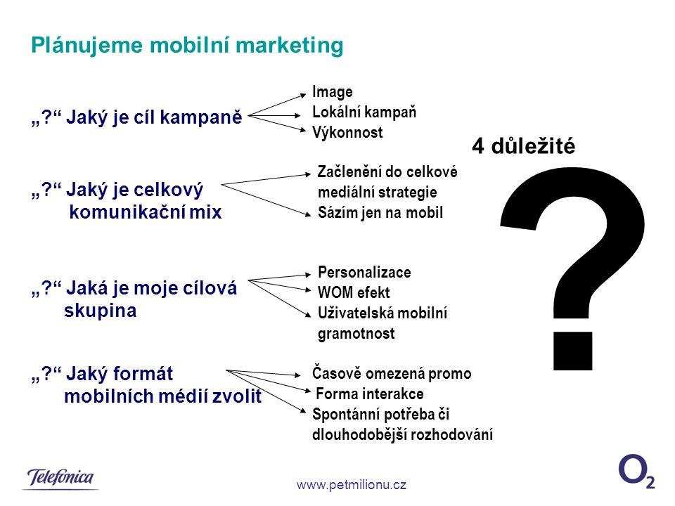 """Plánujeme mobilní marketing """"? Jaký je cíl kampaně """"? Jaký je celkový komunikační mix """"? Jaká je moje cílová skupina """"? Jaký formát mobilních médií zvolit www.petmilionu.cz ."""