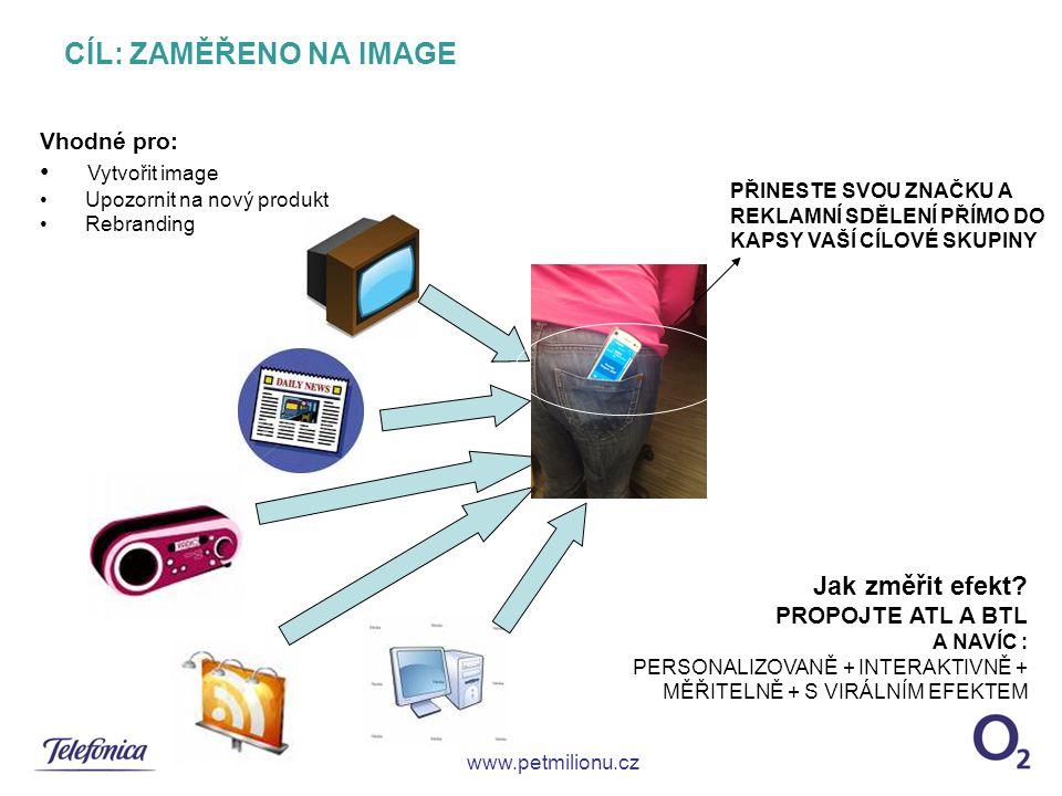 CÍL: ZAMĚŘENO NA IMAGE www.petmilionu.cz PŘINESTE SVOU ZNAČKU A REKLAMNÍ SDĚLENÍ PŘÍMO DO KAPSY VAŠÍ CÍLOVÉ SKUPINY Vhodné pro: Vytvořit image Upozornit na nový produkt Rebranding Jak změřit efekt.