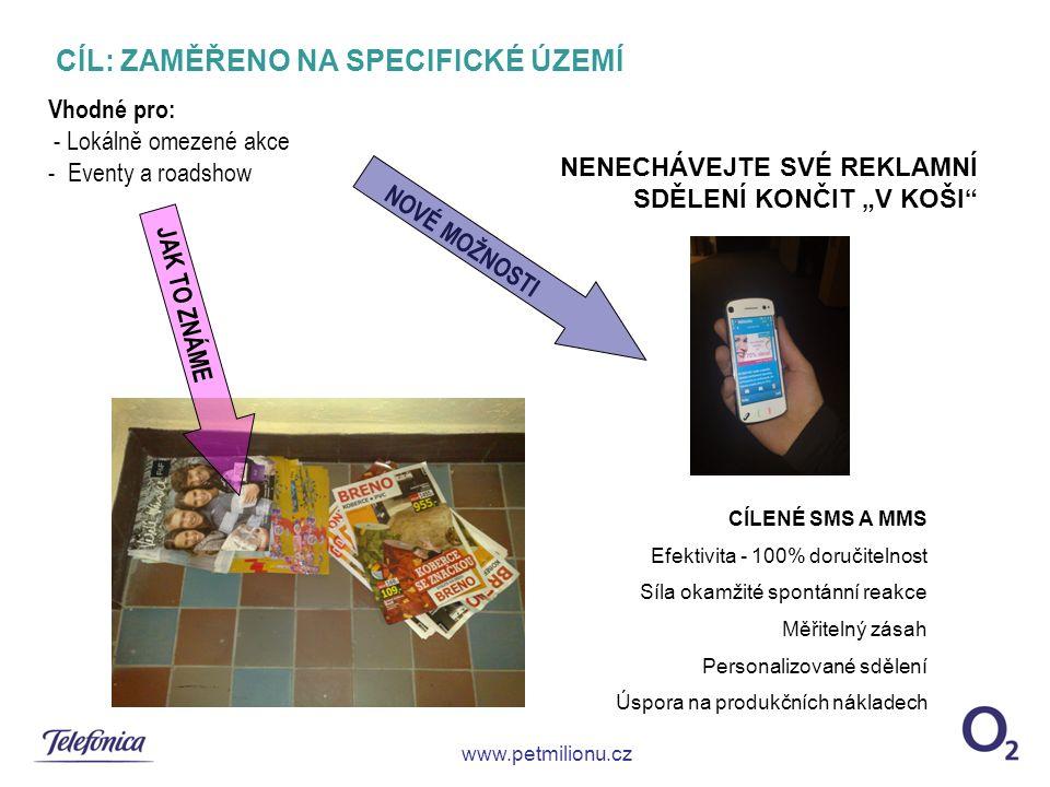 """CÍL: ZAMĚŘENO NA SPECIFICKÉ ÚZEMÍ www.petmilionu.cz CÍLENÉ SMS A MMS Efektivita - 100% doručitelnost Síla okamžité spontánní reakce Měřitelný zásah Personalizované sdělení Úspora na produkčních nákladech Vhodné pro: - Lokálně omezené akce - Eventy a roadshow NENECHÁVEJTE SVÉ REKLAMNÍ SDĚLENÍ KONČIT """"V KOŠI NOVÉ MOŽNOSTI JAK TO ZNÁME"""