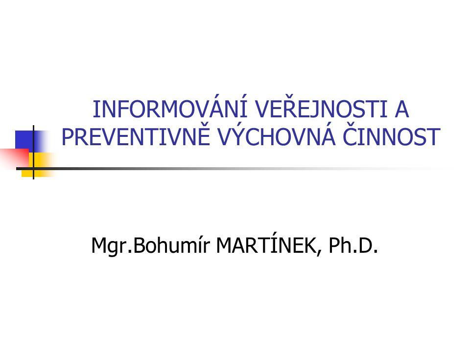 INFORMOVÁNÍ VEŘEJNOSTI A PREVENTIVNĚ VÝCHOVNÁ ČINNOST Mgr.Bohumír MARTÍNEK, Ph.D.