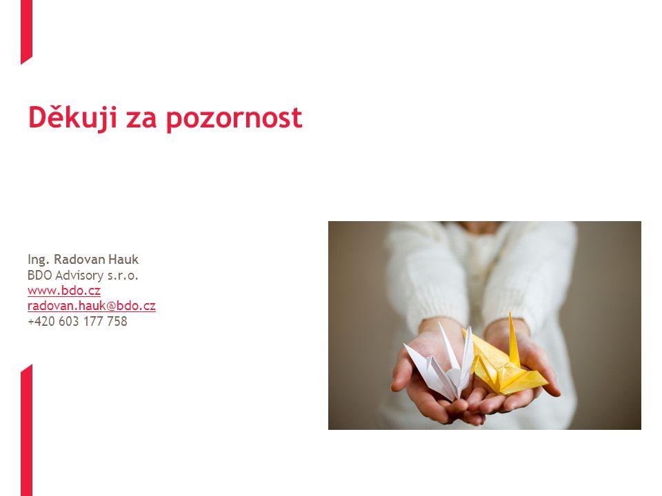 Děkuji za pozornost Ing. Radovan Hauk BDO Advisory s.r.o. www.bdo.cz radovan.hauk@bdo.cz +420 603 177 758