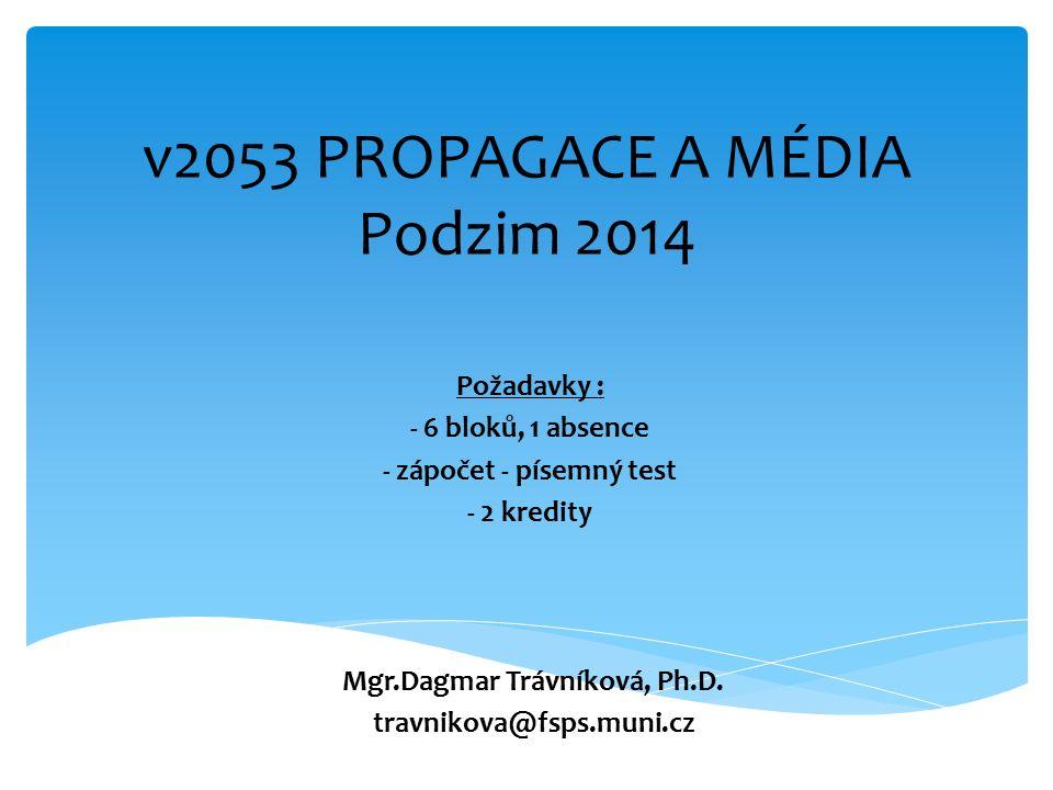 v2053 PROPAGACE A MÉDIA Podzim 2014 Požadavky : - 6 bloků, 1 absence - zápočet - písemný test - 2 kredity Mgr.Dagmar Trávníková, Ph.D.
