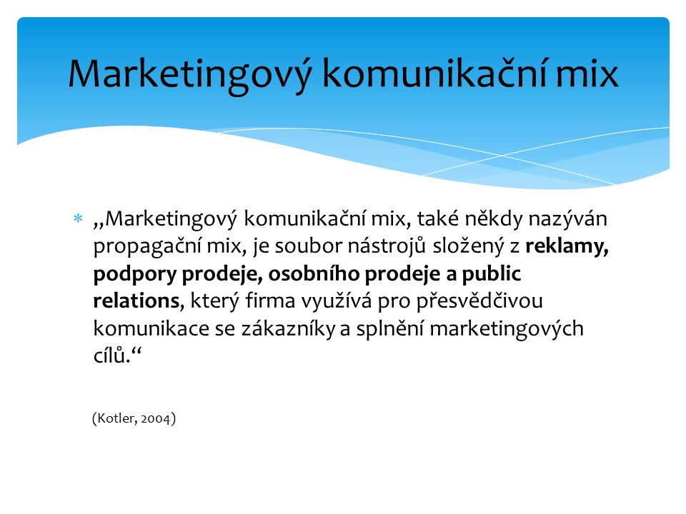""" """"Marketingový komunikační mix, také někdy nazýván propagační mix, je soubor nástrojů složený z reklamy, podpory prodeje, osobního prodeje a public relations, který firma využívá pro přesvědčivou komunikace se zákazníky a splnění marketingových cílů. (Kotler, 2004) Marketingový komunikační mix"""
