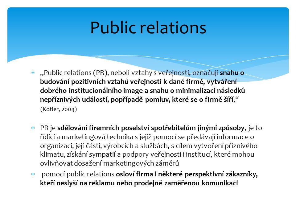 """ """"Public relations (PR), neboli vztahy s veřejností, označují snahu o budování pozitivních vztahů veřejnosti k dané firmě, vytváření dobrého institucionálního image a snahu o minimalizaci následků nepříznivých událostí, popřípadě pomluv, které se o firmě šíří. (Kotler, 2004)  PR je sdělování firemních poselství spotřebitelům jinými způsoby, je to řídící a marketingová technika s jejíž pomocí se předávají informace o organizaci, její části, výrobcích a službách, s cílem vytvoření příznivého klimatu, získání sympatií a podpory veřejnosti i institucí, které mohou ovlivňovat dosažení marketingových záměrů  pomocí public relations osloví firma i některé perspektivní zákazníky, kteří neslyší na reklamu nebo prodejně zaměřenou komunikaci Public relations"""