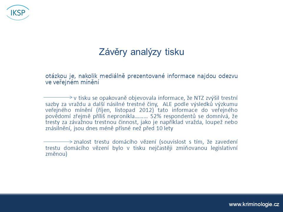 Závěry analýzy tisku www.kriminologie.cz otázkou je, nakolik mediálně prezentované informace najdou odezvu ve veřejném mínění v tisku se opakovaně objevovala informace, že NTZ zvýšil trestní sazby za vraždu a další násilné trestné činy, ALE podle výsledků výzkumu veřejného mínění (říjen, listopad 2012) tato informace do veřejného povědomí zřejmě příliš nepronikla……… 52% respondentů se domnívá, že tresty za závažnou trestnou činnost, jako je například vražda, loupež nebo znásilnění, jsou dnes méně přísné než před 10 lety znalost trestu domácího vězení (souvislost s tím, že zavedení trestu domácího vězení bylo v tisku nejčastěji zmiňovanou legislativní změnou)