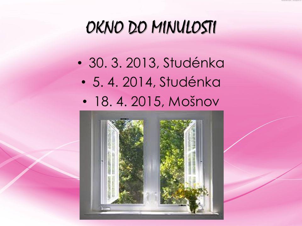 OKNO DO MINULOSTI 30. 3. 2013, Studénka 5. 4. 2014, Studénka 18. 4. 2015, Mošnov