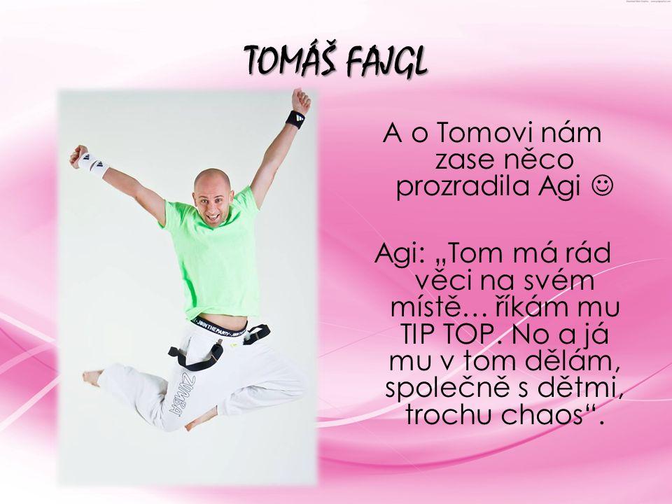 """TOMÁŠ FAJGL A o Tomovi nám zase něco prozradila Agi Agi: """"Tom má rád věci na svém místě… říkám mu TIP TOP. No a já mu v tom dělám, společně s dětmi, t"""