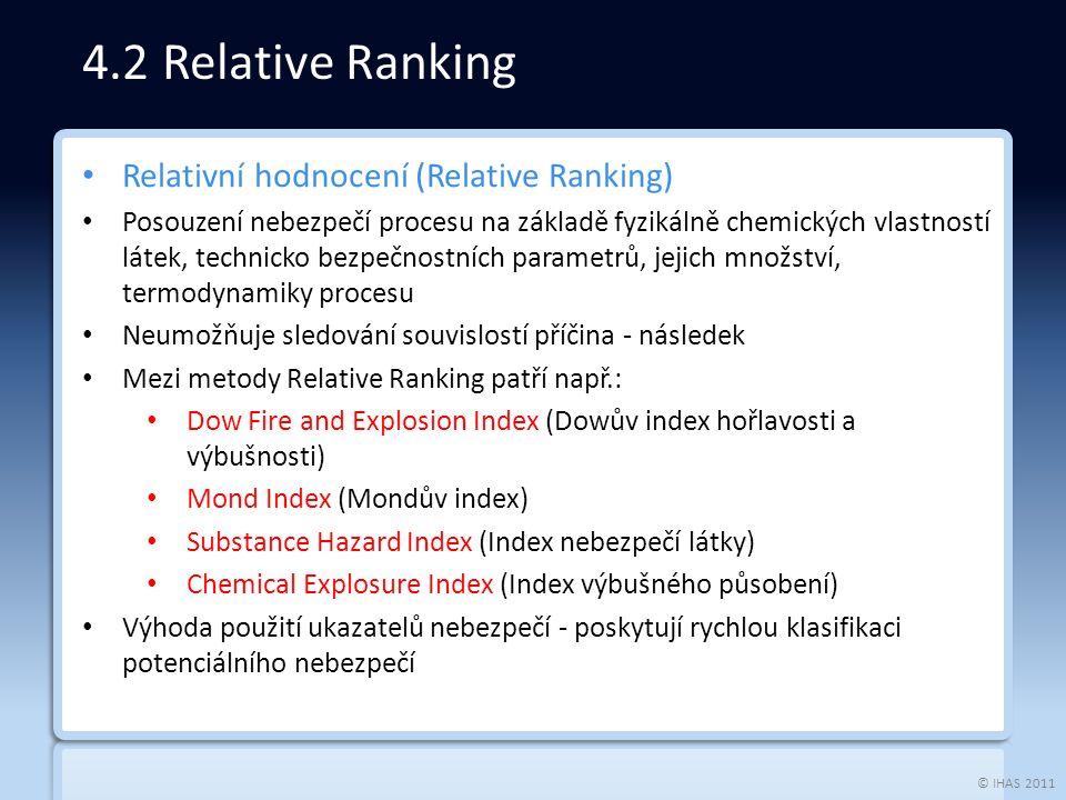 © IHAS 2011 Relativní hodnocení (Relative Ranking) Posouzení nebezpečí procesu na základě fyzikálně chemických vlastností látek, technicko bezpečnostních parametrů, jejich množství, termodynamiky procesu Neumožňuje sledování souvislostí příčina - následek Mezi metody Relative Ranking patří např.: Dow Fire and Explosion Index (Dowův index hořlavosti a výbušnosti) Mond Index (Mondův index) Substance Hazard Index (Index nebezpečí látky) Chemical Explosure Index (Index výbušného působení) Výhoda použití ukazatelů nebezpečí - poskytují rychlou klasifikaci potenciálního nebezpečí 4.2 Relative Ranking