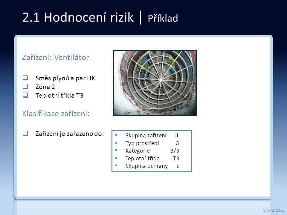 © IHAS 2011 Zařízení: Ventilátor  Směs plynů a par HK  Zóna 2  Teplotní třída T3 Klasifikace zařízení:  Zařízení je zařazeno do: 2.1 Hodnocení rizik | Příklad  Skupina zařízení II  Typ prostředí G  Kategorie 3/3  Teplotní třída T3  Skupina ochrany c
