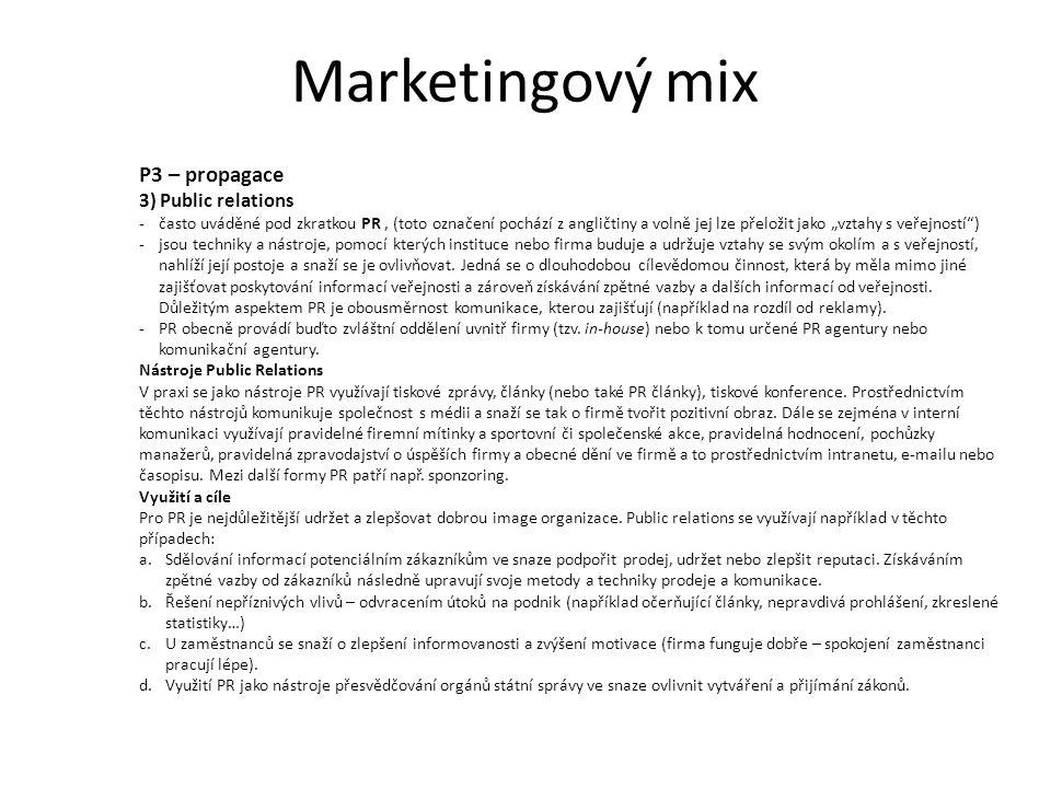 """Marketingový mix P3 – propagace 3) Public relations -často uváděné pod zkratkou PR, (toto označení pochází z angličtiny a volně jej lze přeložit jako """"vztahy s veřejností ) -jsou techniky a nástroje, pomocí kterých instituce nebo firma buduje a udržuje vztahy se svým okolím a s veřejností, nahlíží její postoje a snaží se je ovlivňovat."""