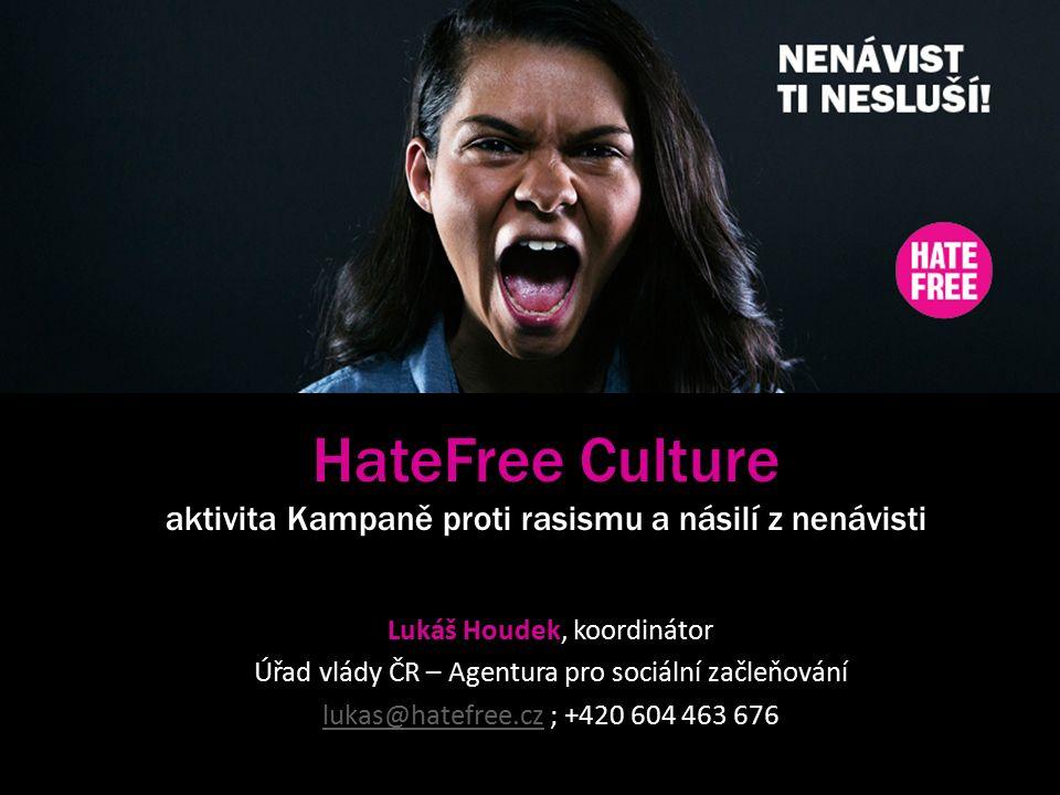 HateFree Culture aktivita Kampaně proti rasismu a násilí z nenávisti Lukáš Houdek, koordinátor Úřad vlády ČR – Agentura pro sociální začleňování lukas@hatefree.czlukas@hatefree.cz ; +420 604 463 676