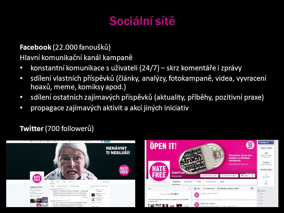 Sociální sítě Facebook (22.000 fanoušků) Hlavní komunikační kanál kampaně konstantní komunikace s uživateli (24/7) – skrz komentáře i zprávy sdílení vlastních příspěvků (články, analýzy, fotokampaně, videa, vyvracení hoaxů, meme, komiksy apod.) sdílení ostatních zajímavých příspěvků (aktuality, příběhy, pozitivní praxe) propagace zajímavých aktivit a akcí jiných iniciativ Twitter (700 followerů)