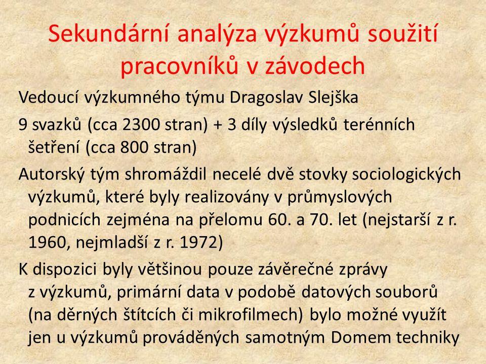 Sekundární analýza výzkumů soužití pracovníků v závodech Vedoucí výzkumného týmu Dragoslav Slejška 9 svazků (cca 2300 stran) + 3 díly výsledků terénních šetření (cca 800 stran) Autorský tým shromáždil necelé dvě stovky sociologických výzkumů, které byly realizovány v průmyslových podnicích zejména na přelomu 60.
