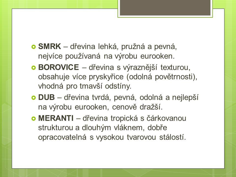  SMRK – dřevina lehká, pružná a pevná, nejvíce používaná na výrobu eurooken.  BOROVICE – dřevina s výraznější texturou, obsahuje více pryskyřice (od