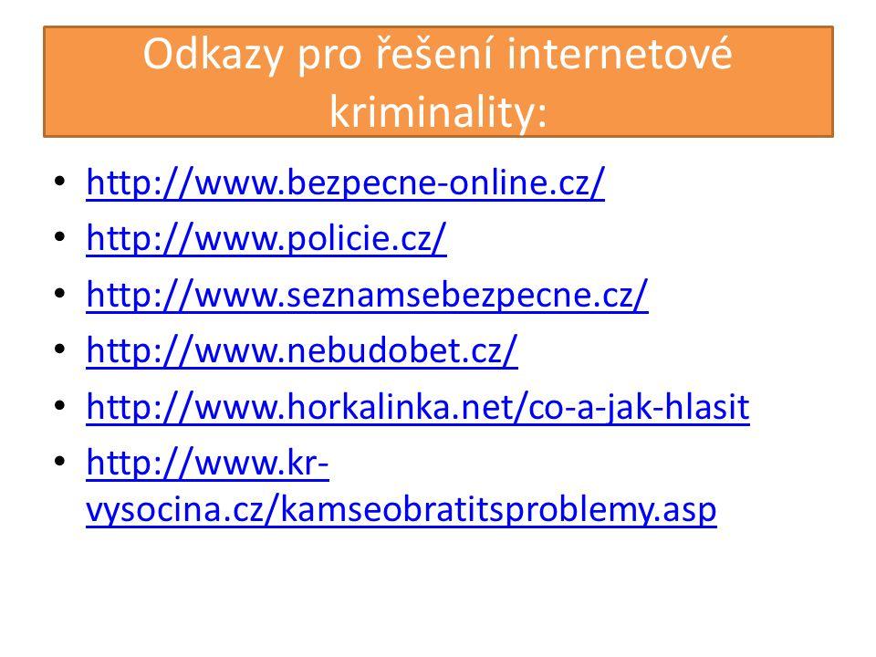 Odkazy pro řešení internetové kriminality: http://www.bezpecne-online.cz/ http://www.policie.cz/ http://www.seznamsebezpecne.cz/ http://www.nebudobet.cz/ http://www.horkalinka.net/co-a-jak-hlasit http://www.kr- vysocina.cz/kamseobratitsproblemy.asp http://www.kr- vysocina.cz/kamseobratitsproblemy.asp
