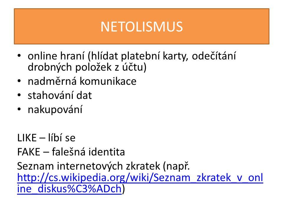 NETOLISMUS online hraní (hlídat platební karty, odečítání drobných položek z účtu) nadměrná komunikace stahování dat nakupování LIKE – líbí se FAKE – falešná identita Seznam internetových zkratek (např.