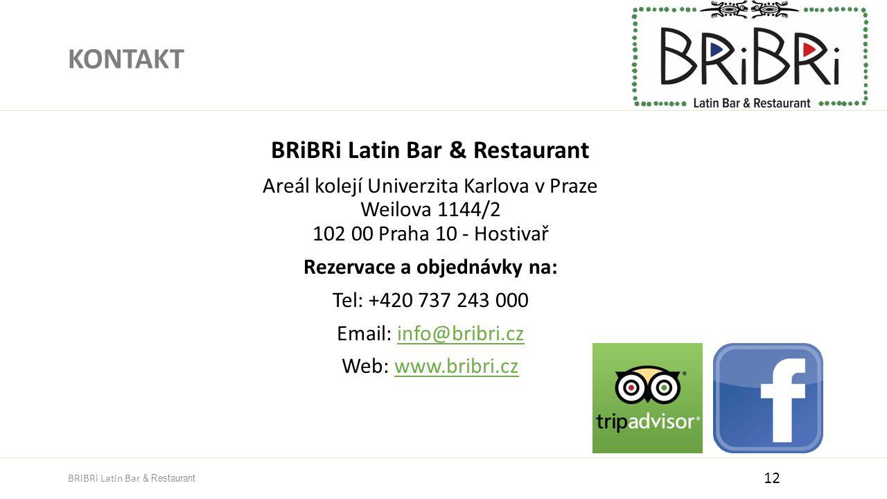 KONTAKT BRiBRi Latin Bar & Restaurant Areál kolejí Univerzita Karlova v Praze Weilova 1144/2 102 00 Praha 10 - Hostivař Rezervace a objednávky na: Tel: +420 737 243 000 Email: info@bribri.czinfo@bribri.cz Web: www.bribri.czwww.bribri.cz 12 BRiBRi Latin Bar & Restaurant