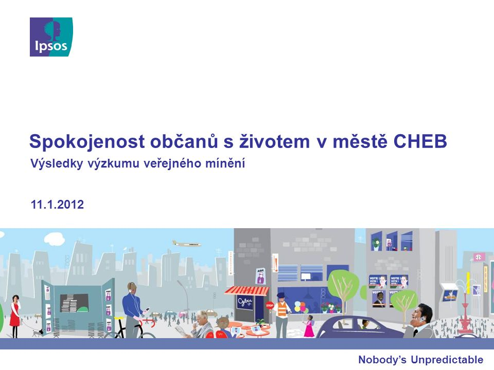 Nobody's Unpredictable Spokojenost občanů s životem v městě CHEB 11.1.2012 Výsledky výzkumu veřejného mínění