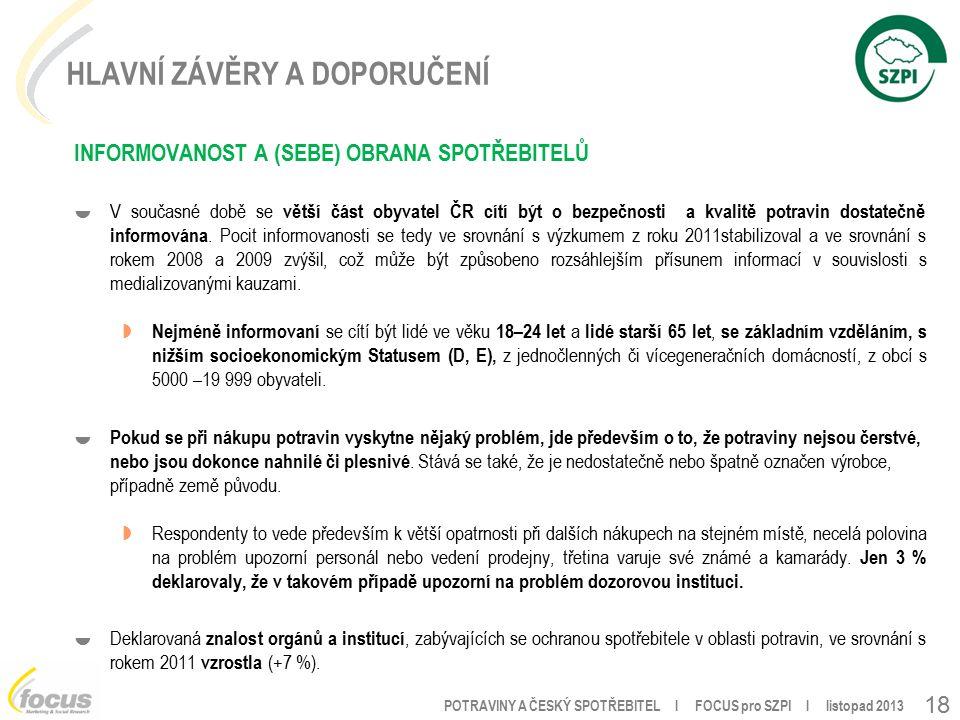 POTRAVINY A ČESKÝ SPOTŘEBITEL l FOCUS pro SZPI l listopad 2013 18 HLAVNÍ ZÁVĚRY A DOPORUČENÍ INFORMOVANOST A (SEBE) OBRANA SPOTŘEBITELŮ  V současné době se větší část obyvatel ČR cítí být o bezpečnosti a kvalitě potravin dostatečně informována.