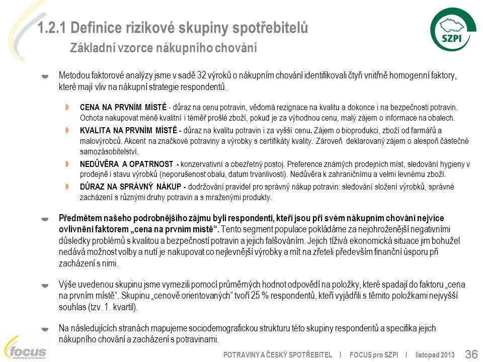POTRAVINY A ČESKÝ SPOTŘEBITEL l FOCUS pro SZPI l listopad 2013 36 1.2.1 Definice rizikové skupiny spotřebitelů Základní vzorce nákupního chování  Metodou faktorové analýzy jsme v sadě 32 výroků o nákupním chování identifikovali čtyři vnitřně homogenní faktory, které mají vliv na nákupní strategie respondentů.