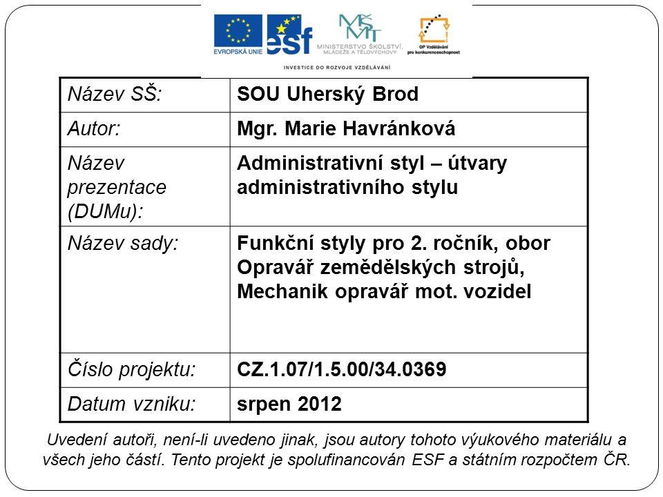 Název SŠ:SOU Uherský Brod Autor:Mgr. Marie Havránková Název prezentace (DUMu): Administrativní styl – útvary administrativního stylu Název sady:Funkčn