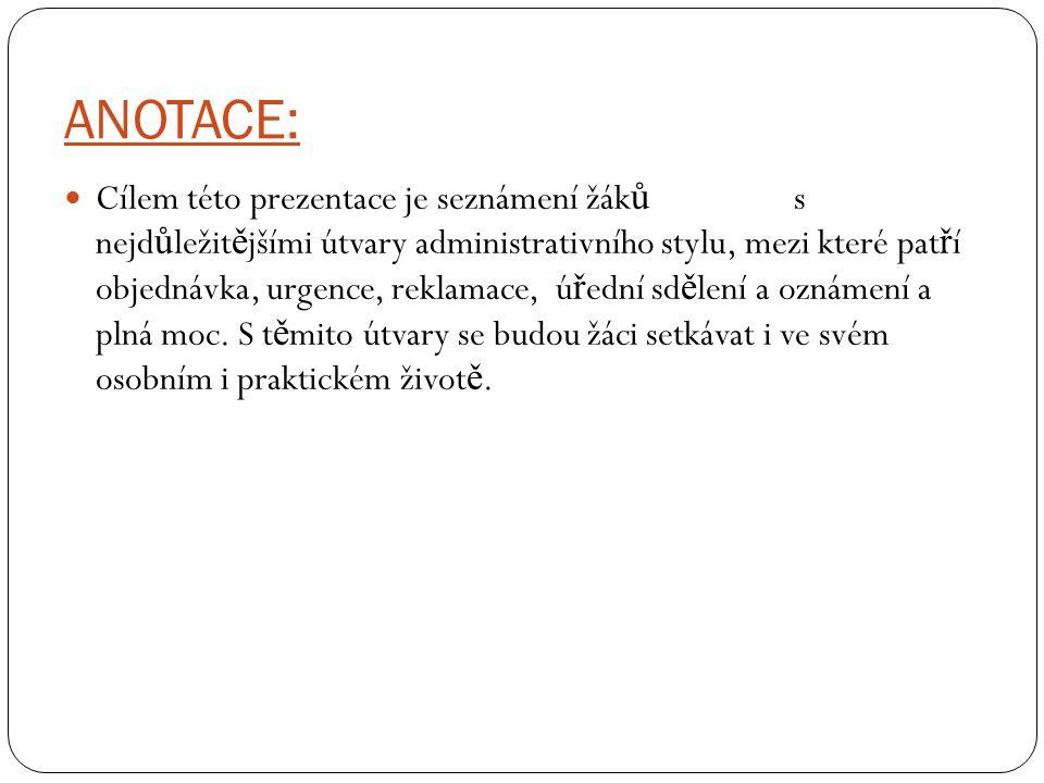 ANOTACE: Cílem této prezentace je seznámení žák ů s nejd ů ležit ě jšími útvary administrativního stylu, mezi které pat ř í objednávka, urgence, rekla