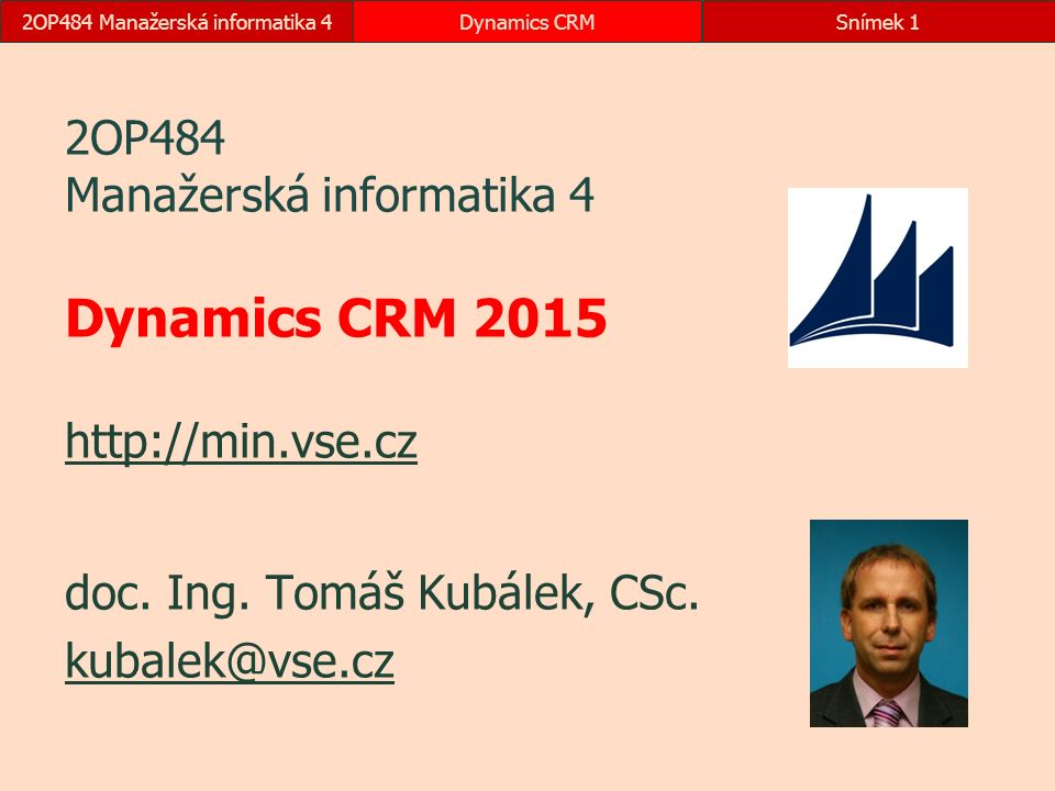 2OP484 Manažerská informatika 4Dynamics CRMSnímek 1 2OP484 Manažerská informatika 4 Dynamics CRM 2015 http://min.vse.cz http://min.vse.cz doc. Ing. To