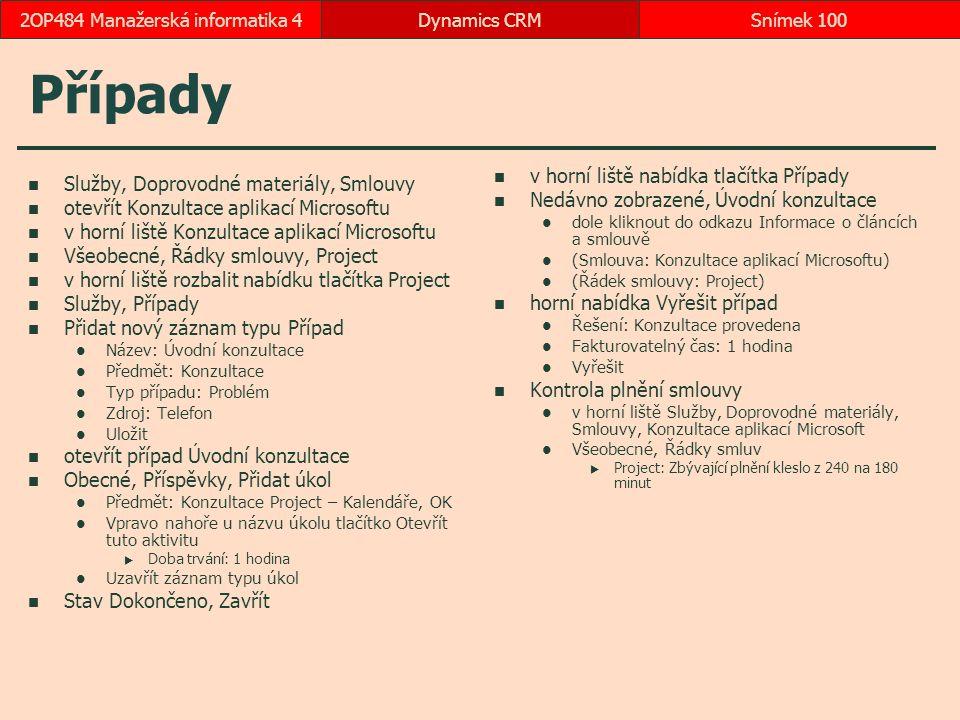 Případy Služby, Doprovodné materiály, Smlouvy otevřít Konzultace aplikací Microsoftu v horní liště Konzultace aplikací Microsoftu Všeobecné, Řádky smlouvy, Project v horní liště rozbalit nabídku tlačítka Project Služby, Případy Přidat nový záznam typu Případ Název: Úvodní konzultace Předmět: Konzultace Typ případu: Problém Zdroj: Telefon Uložit otevřít případ Úvodní konzultace Obecné, Příspěvky, Přidat úkol Předmět: Konzultace Project – Kalendáře, OK Vpravo nahoře u názvu úkolu tlačítko Otevřít tuto aktivitu  Doba trvání: 1 hodina Uzavřít záznam typu úkol Stav Dokončeno, Zavřít v horní liště nabídka tlačítka Případy Nedávno zobrazené, Úvodní konzultace dole kliknout do odkazu Informace o článcích a smlouvě (Smlouva: Konzultace aplikací Microsoftu) (Řádek smlouvy: Project) horní nabídka Vyřešit případ Řešení: Konzultace provedena Fakturovatelný čas: 1 hodina Vyřešit Kontrola plnění smlouvy v horní liště Služby, Doprovodné materiály, Smlouvy, Konzultace aplikací Microsoft Všeobecné, Řádky smluv  Project: Zbývající plnění kleslo z 240 na 180 minut Dynamics CRMSnímek 1002OP484 Manažerská informatika 4