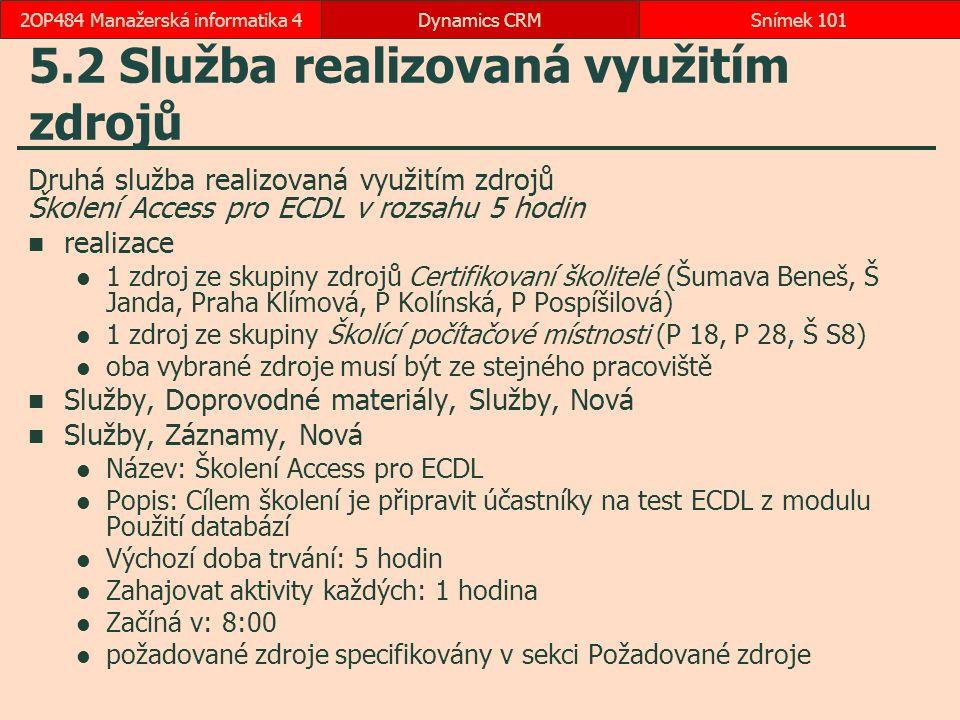 5.2 Služba realizovaná využitím zdrojů Druhá služba realizovaná využitím zdrojů Školení Access pro ECDL v rozsahu 5 hodin realizace 1 zdroj ze skupiny zdrojů Certifikovaní školitelé (Šumava Beneš, Š Janda, Praha Klímová, P Kolínská, P Pospíšilová) 1 zdroj ze skupiny Školící počítačové místnosti (P 18, P 28, Š S8) oba vybrané zdroje musí být ze stejného pracoviště Služby, Doprovodné materiály, Služby, Nová Služby, Záznamy, Nová Název: Školení Access pro ECDL Popis: Cílem školení je připravit účastníky na test ECDL z modulu Použití databází Výchozí doba trvání: 5 hodin Zahajovat aktivity každých: 1 hodina Začíná v: 8:00 požadované zdroje specifikovány v sekci Požadované zdroje Dynamics CRMSnímek 1012OP484 Manažerská informatika 4