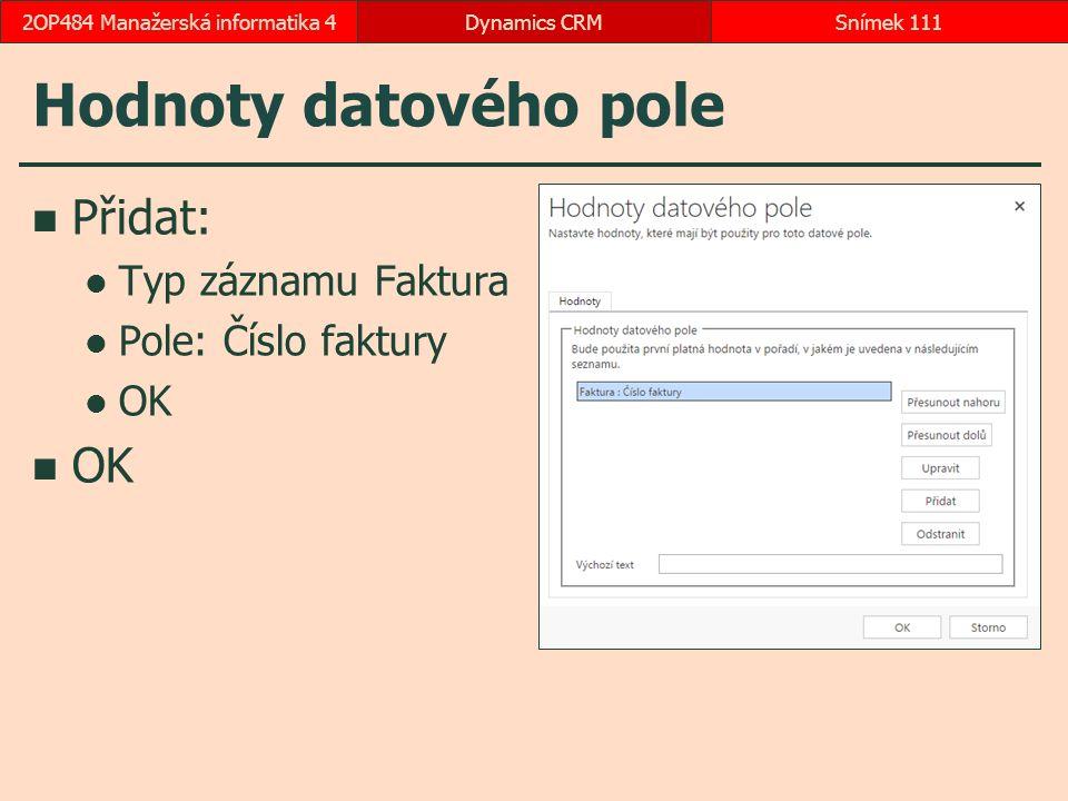 Hodnoty datového pole Přidat: Typ záznamu Faktura Pole: Číslo faktury OK Dynamics CRMSnímek 1112OP484 Manažerská informatika 4