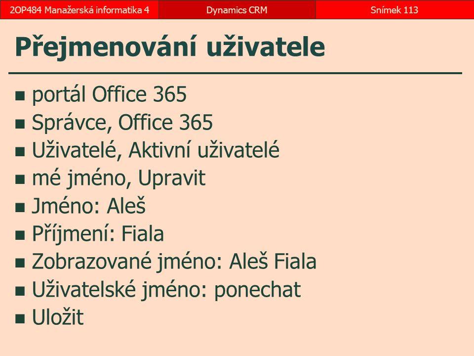 Přejmenování uživatele portál Office 365 Správce, Office 365 Uživatelé, Aktivní uživatelé mé jméno, Upravit Jméno: Aleš Příjmení: Fiala Zobrazované jméno: Aleš Fiala Uživatelské jméno: ponechat Uložit Dynamics CRMSnímek 1132OP484 Manažerská informatika 4
