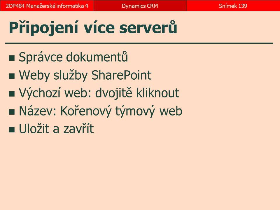Připojení více serverů Správce dokumentů Weby služby SharePoint Výchozí web: dvojitě kliknout Název: Kořenový týmový web Uložit a zavřít Dynamics CRMSnímek 1392OP484 Manažerská informatika 4