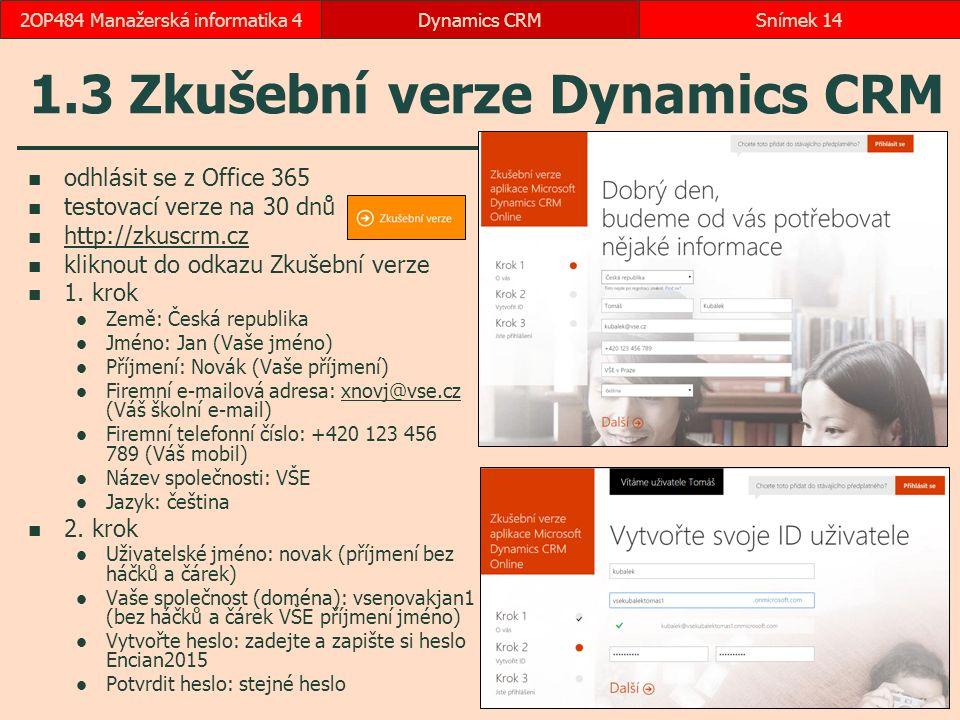 1.3 Zkušební verze Dynamics CRM odhlásit se z Office 365 testovací verze na 30 dnů http://zkuscrm.cz kliknout do odkazu Zkušební verze 1. krok Země: Č