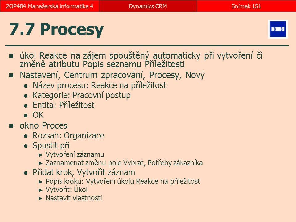 7.7 Procesy úkol Reakce na zájem spouštěný automaticky při vytvoření či změně atributu Popis seznamu Příležitosti Nastavení, Centrum zpracování, Procesy, Nový Název procesu: Reakce na příležitost Kategorie: Pracovní postup Entita: Příležitost OK okno Proces Rozsah: Organizace Spustit při  Vytvoření záznamu  Zaznamenat změnu pole Vybrat, Potřeby zákazníka Přidat krok, Vytvořit záznam  Popis kroku: Vytvoření úkolu Reakce na příležitost  Vytvořit: Úkol  Nastavit vlastnosti Dynamics CRMSnímek 1512OP484 Manažerská informatika 4